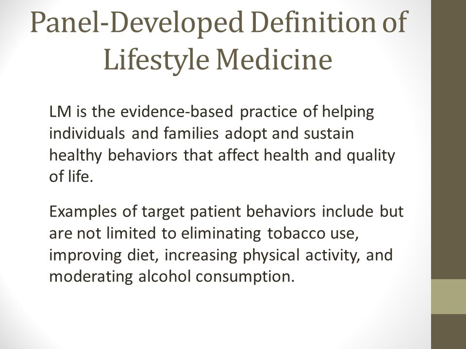 Panel-Developed Definition of Lifestyle Medicine LM is the evidence-based practice of helping individuals and families adopt and sustain healthy behaviors that affect health and quality of life.