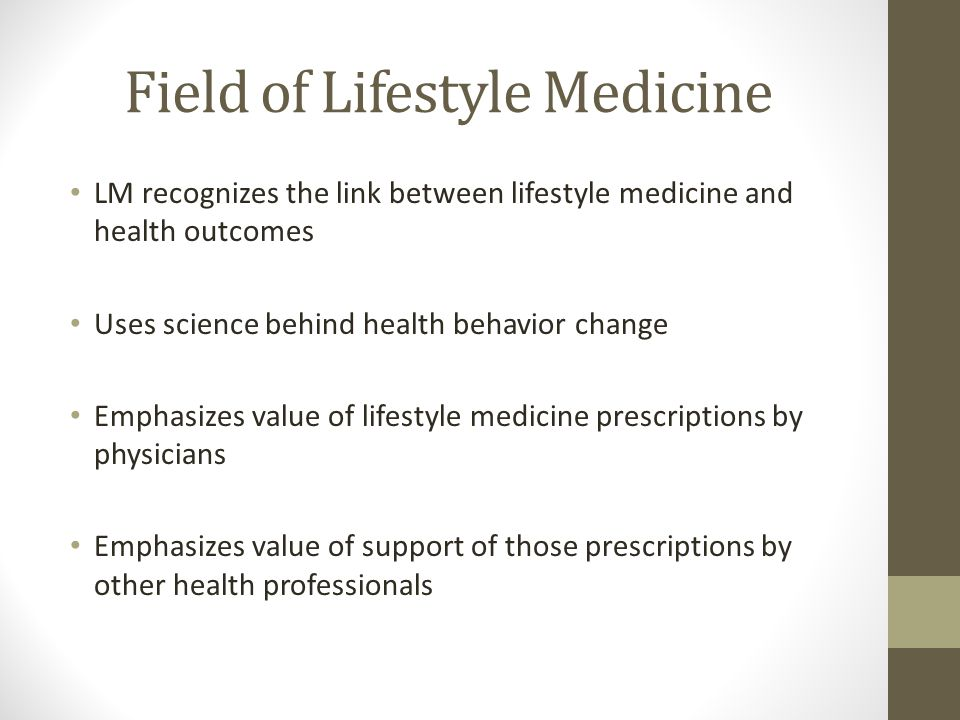 Field of Lifestyle Medicine LM recognizes the link between lifestyle medicine and health outcomes Uses science behind health behavior change Emphasizes value of lifestyle medicine prescriptions by physicians Emphasizes value of support of those prescriptions by other health professionals