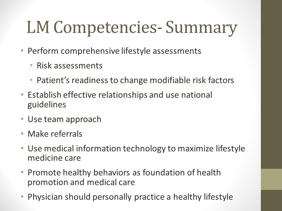 LM Competencies- Summary Perform comprehensive lifestyle assessments Risk assessments Patient's readiness to change modifiable risk factors Establish effective relationships and use national guidelines Use team approach Make referrals Use medical information technology to maximize lifestyle medicine care Promote healthy behaviors as foundation of health promotion and medical care Physician should personally practice a healthy lifestyle
