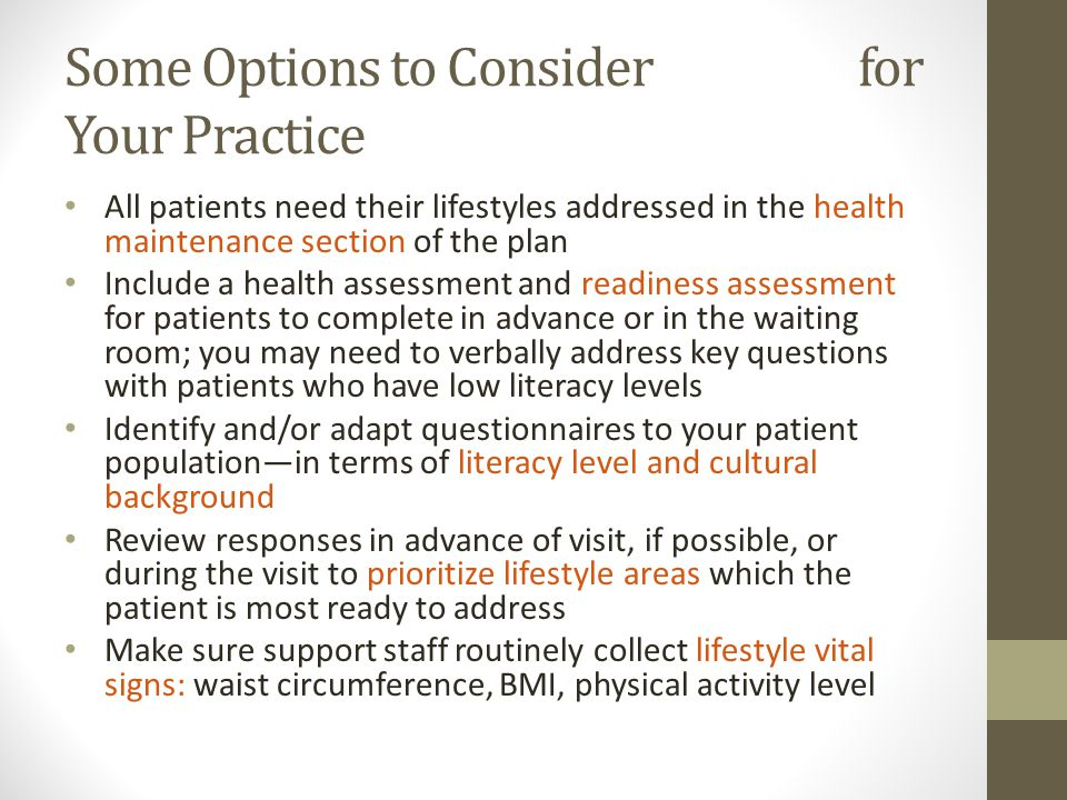 Some Options to Consider for Your Practice All patients need their lifestyles addressed in the health maintenance section of the plan Include a health assessment and readiness assessment for patients to complete in advance or in the waiting room; you may need to verbally address key questions with patients who have low literacy levels Identify and/or adapt questionnaires to your patient population—in terms of literacy level and cultural background Review responses in advance of visit, if possible, or during the visit to prioritize lifestyle areas which the patient is most ready to address Make sure support staff routinely collect lifestyle vital signs: waist circumference, BMI, physical activity level