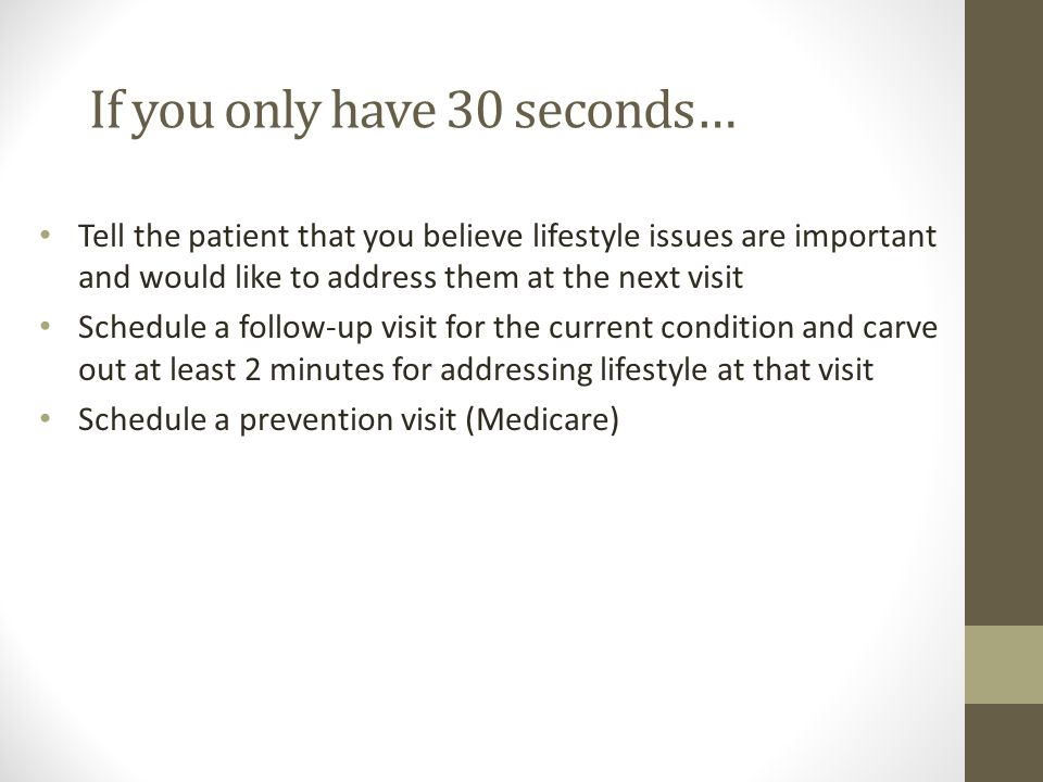 If you only have 30 seconds… Tell the patient that you believe lifestyle issues are important and would like to address them at the next visit Schedule a follow-up visit for the current condition and carve out at least 2 minutes for addressing lifestyle at that visit Schedule a prevention visit (Medicare)