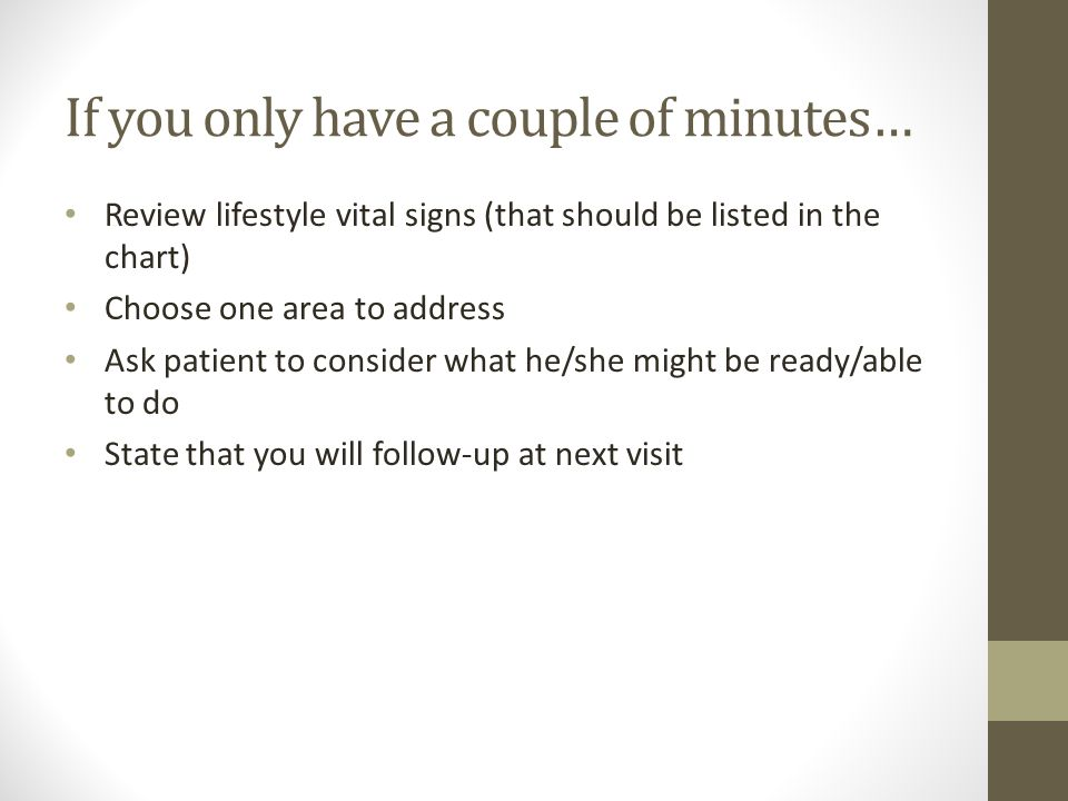 If you only have a couple of minutes… Review lifestyle vital signs (that should be listed in the chart) Choose one area to address Ask patient to consider what he/she might be ready/able to do State that you will follow-up at next visit