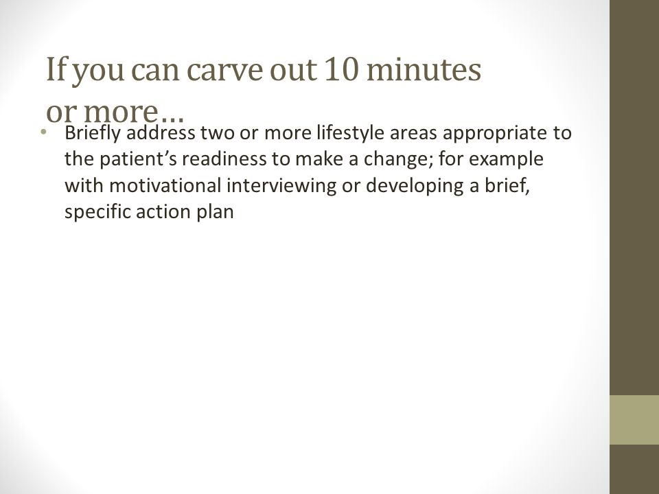 If you can carve out 10 minutes or more… Briefly address two or more lifestyle areas appropriate to the patient's readiness to make a change; for example with motivational interviewing or developing a brief, specific action plan