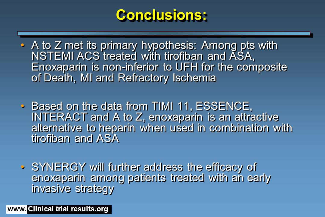 www. Clinical trial results.orgConclusions:Conclusions: A to Z met its primary hypothesis: Among pts with NSTEMI ACS treated with tirofiban and ASA, E
