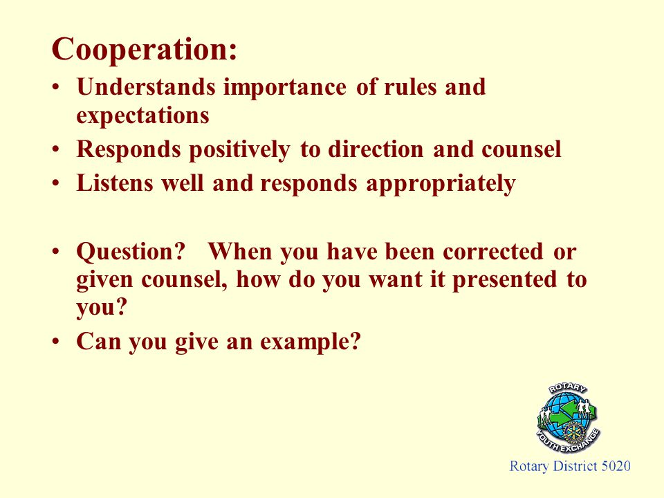 Cooperation: Understands importance of rules and expectations Responds positively to direction and counsel Listens well and responds appropriately Question.