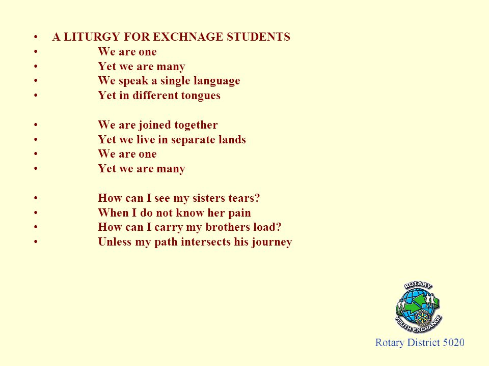 A LITURGY FOR EXCHNAGE STUDENTS We are one Yet we are many We speak a single language Yet in different tongues We are joined together Yet we live in separate lands We are one Yet we are many How can I see my sisters tears.