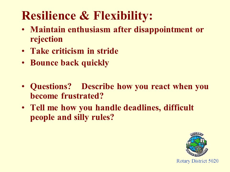 Resilience & Flexibility: Maintain enthusiasm after disappointment or rejection Take criticism in stride Bounce back quickly Questions.