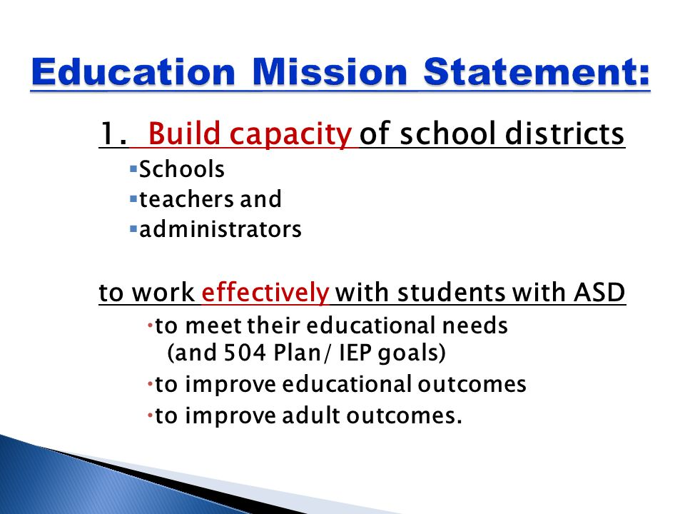 1. Build capacity of school districts  Schools  teachers and  administrators to work effectively with students with ASD  to meet their educational