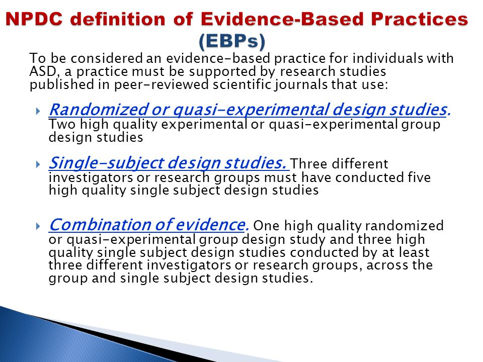 To be considered an evidence-based practice for individuals with ASD, a practice must be supported by research studies published in peer-reviewed scientific journals that use:  Randomized or quasi-experimental design studies.
