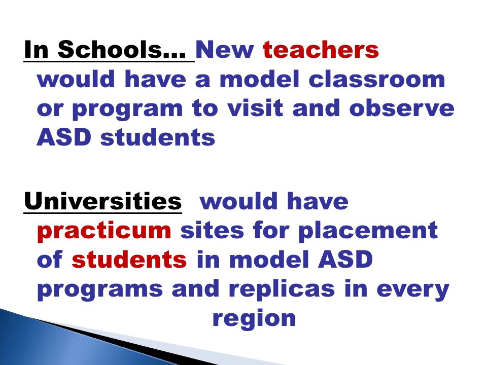 In Schools… New teachers would have a model classroom or program to visit and observe ASD students Universities would have practicum sites for placement of students in model ASD programs and replicas in every region