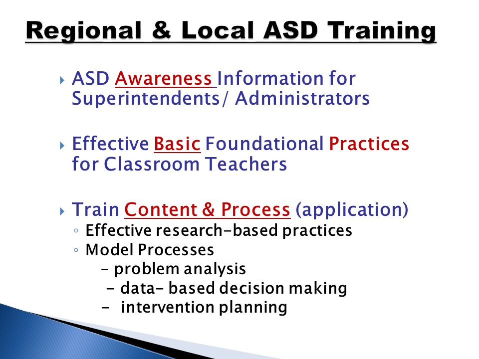  ASD Awareness Information for Superintendents/ Administrators  Effective Basic Foundational Practices for Classroom Teachers  Train Content & Process (application) ◦ Effective research-based practices ◦ Model Processes – problem analysis - data- based decision making - intervention planning