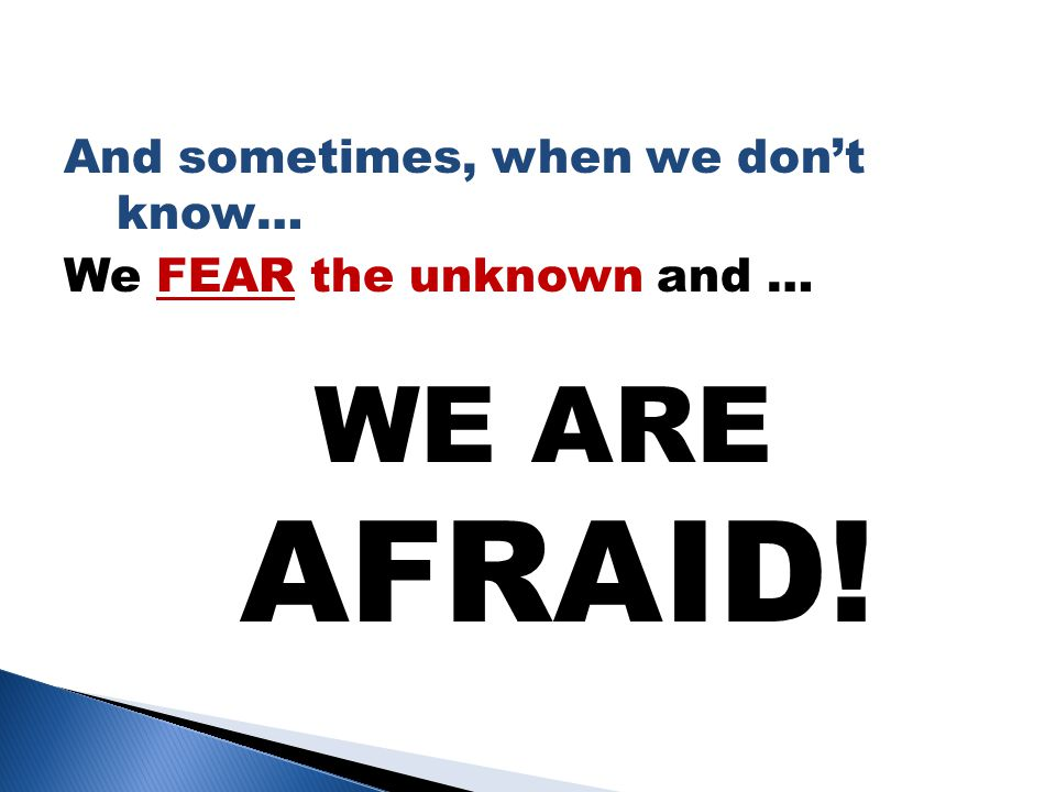 And sometimes, when we don't know… We FEAR the unknown and … WE ARE AFRAID!