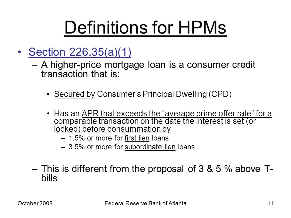 October 2008Federal Reserve Bank of Atlanta11 Definitions for HPMs Section 226.35(a)(1) –A higher-price mortgage loan is a consumer credit transaction that is: Secured by Consumer's Principal Dwelling (CPD) Has an APR that exceeds the average prime offer rate for a comparable transaction on the date the interest is set (or locked) before consummation by –1.5% or more for first lien loans –3.5% or more for subordinate lien loans –This is different from the proposal of 3 & 5 % above T- bills