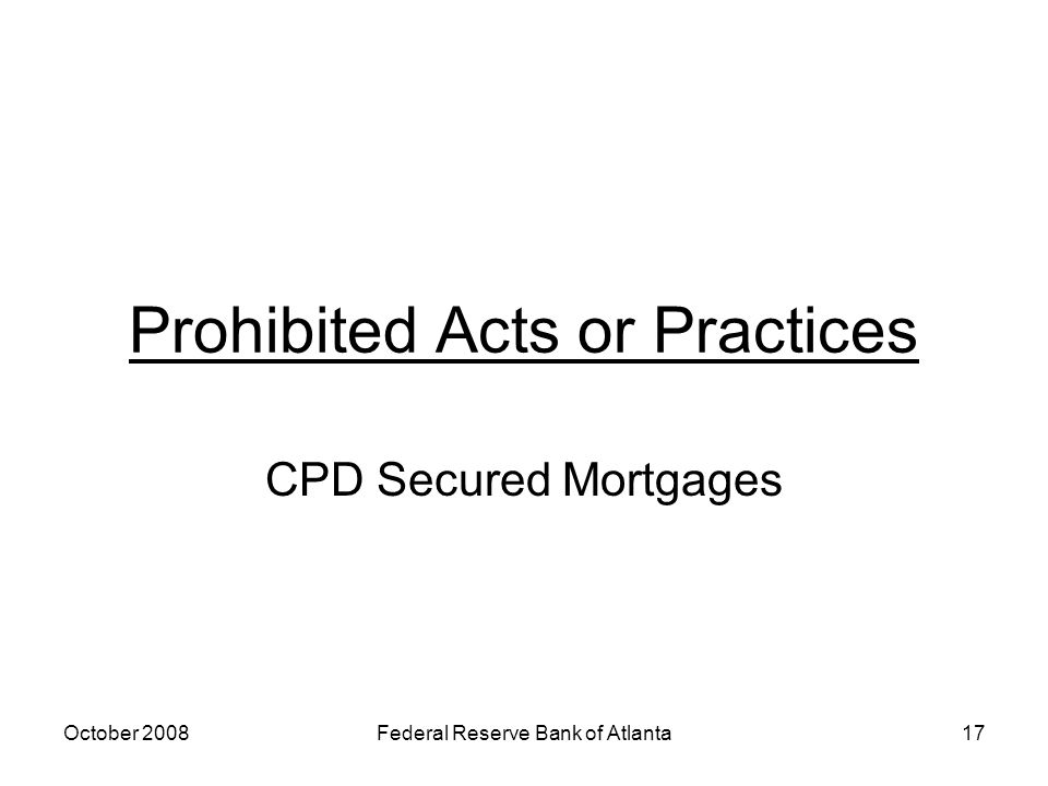 October 2008Federal Reserve Bank of Atlanta17 Prohibited Acts or Practices CPD Secured Mortgages