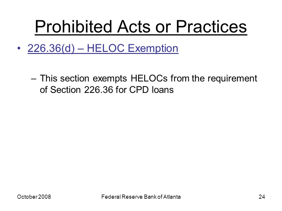 October 2008Federal Reserve Bank of Atlanta24 Prohibited Acts or Practices 226.36(d) – HELOC Exemption –This section exempts HELOCs from the requirement of Section 226.36 for CPD loans