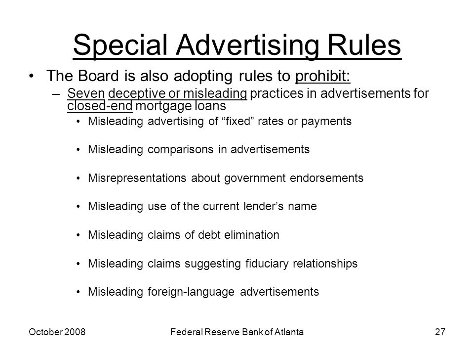 October 2008Federal Reserve Bank of Atlanta27 Special Advertising Rules The Board is also adopting rules to prohibit: –Seven deceptive or misleading practices in advertisements for closed-end mortgage loans Misleading advertising of fixed rates or payments Misleading comparisons in advertisements Misrepresentations about government endorsements Misleading use of the current lender's name Misleading claims of debt elimination Misleading claims suggesting fiduciary relationships Misleading foreign-language advertisements
