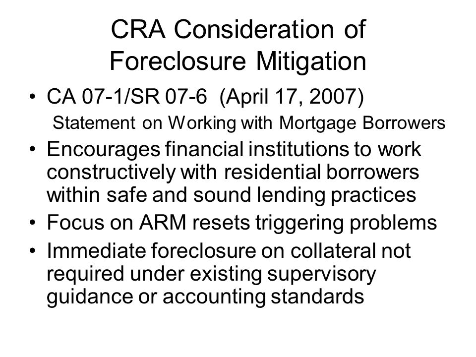 CRA Consideration of Foreclosure Mitigation CA 07-1/SR 07-6 (April 17, 2007) Statement on Working with Mortgage Borrowers Encourages financial institutions to work constructively with residential borrowers within safe and sound lending practices Focus on ARM resets triggering problems Immediate foreclosure on collateral not required under existing supervisory guidance or accounting standards