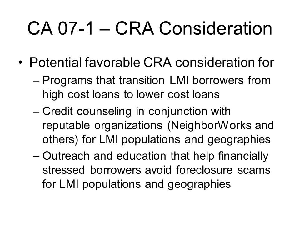 CA 07-1 – CRA Consideration Potential favorable CRA consideration for –Programs that transition LMI borrowers from high cost loans to lower cost loans –Credit counseling in conjunction with reputable organizations (NeighborWorks and others) for LMI populations and geographies –Outreach and education that help financially stressed borrowers avoid foreclosure scams for LMI populations and geographies