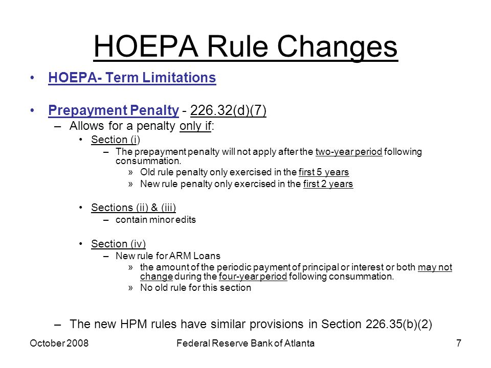 October 2008Federal Reserve Bank of Atlanta7 HOEPA Rule Changes HOEPA- Term Limitations Prepayment Penalty - 226.32(d)(7) –Allows for a penalty only if: Section (i) –The prepayment penalty will not apply after the two-year period following consummation.