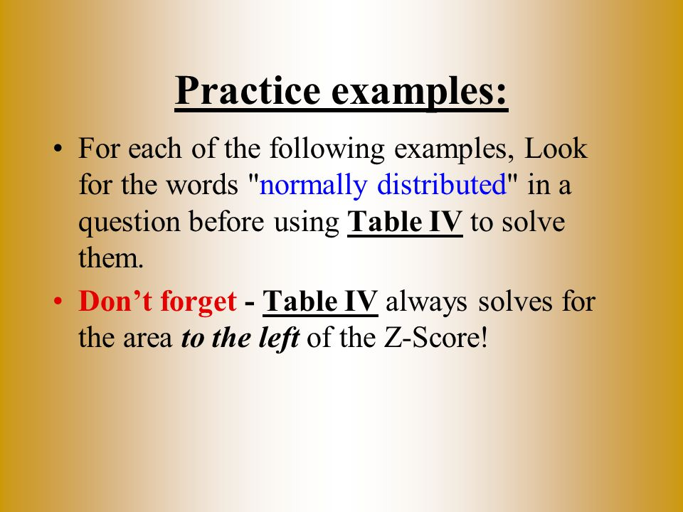 Practice examples: For each of the following examples, Look for the words normally distributed in a question before using Table IV to solve them.
