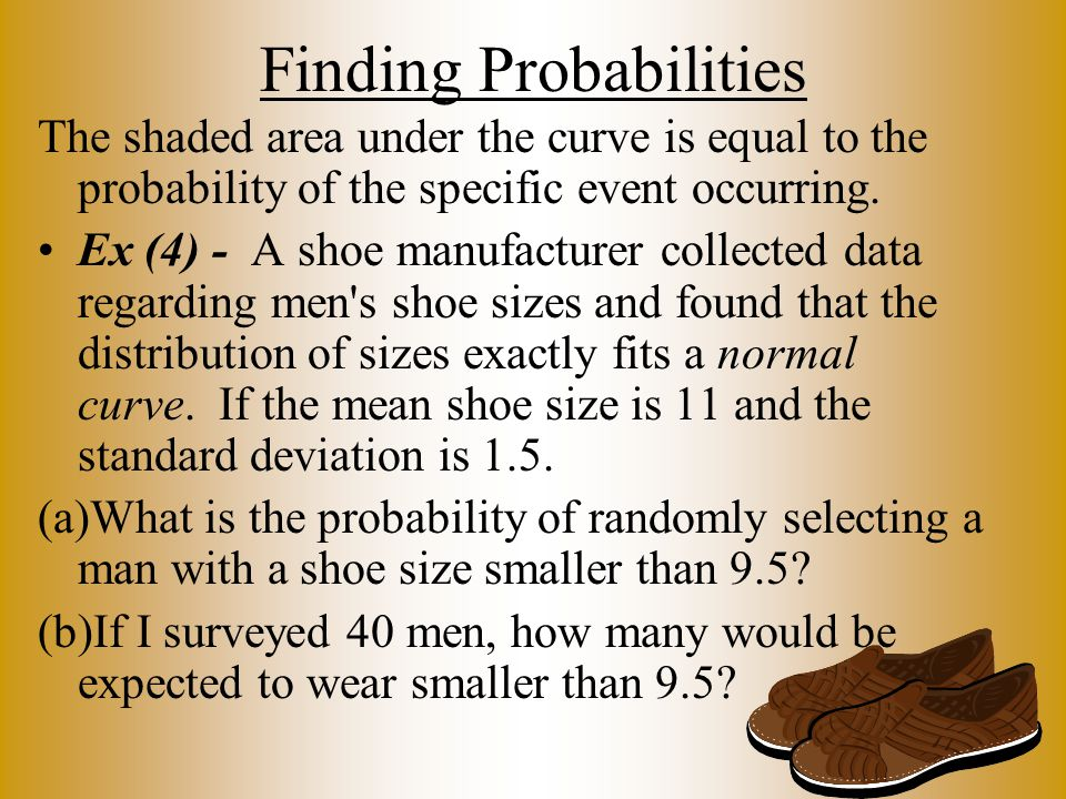Finding Probabilities The shaded area under the curve is equal to the probability of the specific event occurring. Ex (4) - A shoe manufacturer collec