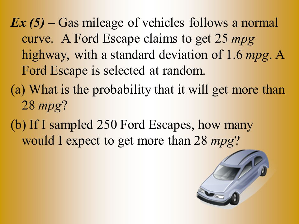 Ex (5) – Gas mileage of vehicles follows a normal curve. A Ford Escape claims to get 25 mpg highway, with a standard deviation of 1.6 mpg. A Ford Esca