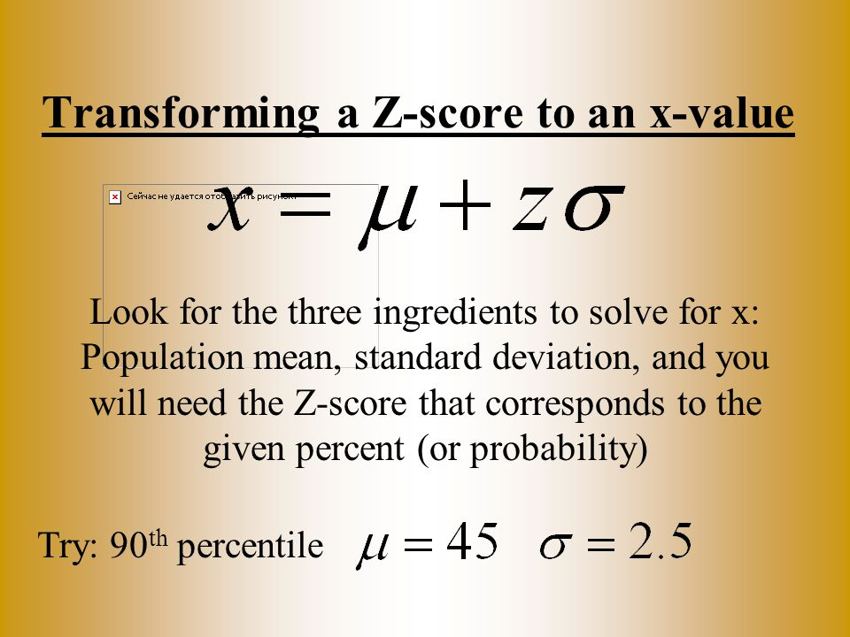 Transforming a Z-score to an x-value Try: 90 th percentile Look for the three ingredients to solve for x: Population mean, standard deviation, and you