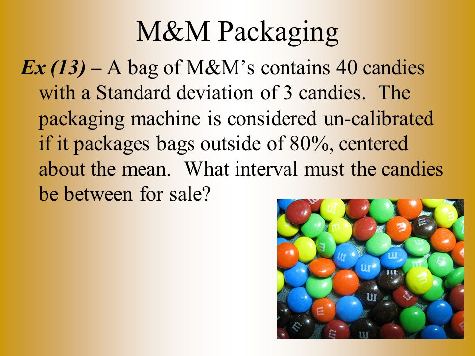 M&M Packaging Ex (13) – A bag of M&M's contains 40 candies with a Standard deviation of 3 candies.