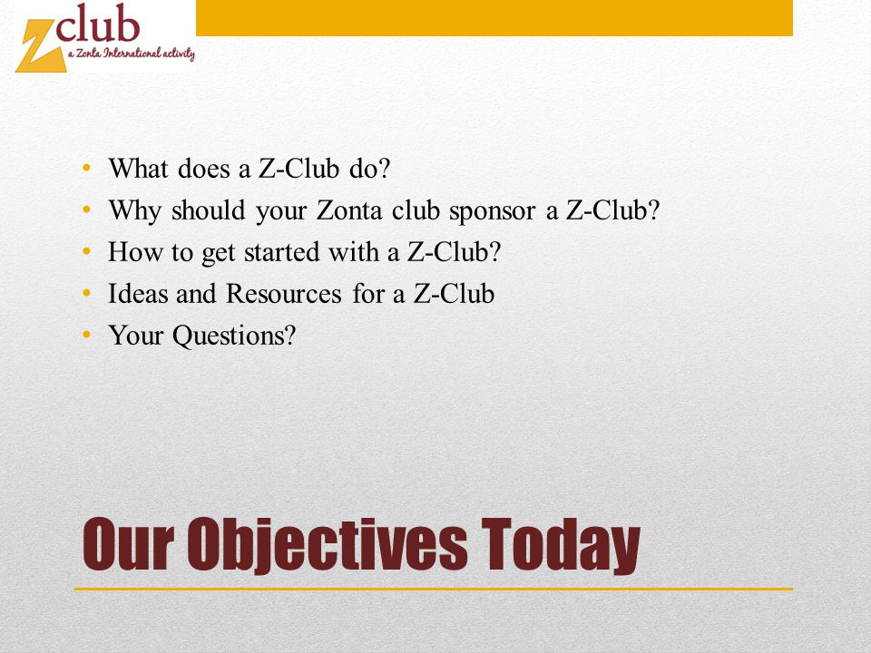 Our Objectives Today What does a Z-Club do. Why should your Zonta club sponsor a Z-Club.