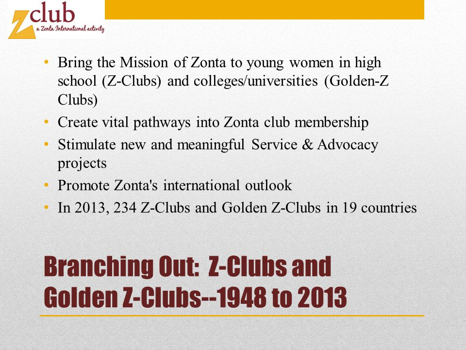 Branching Out: Z-Clubs and Golden Z-Clubs--1948 to 2013 Bring the Mission of Zonta to young women in high school (Z-Clubs) and colleges/universities (Golden-Z Clubs) Create vital pathways into Zonta club membership Stimulate new and meaningful Service & Advocacy projects Promote Zonta s international outlook In 2013, 234 Z-Clubs and Golden Z-Clubs in 19 countries