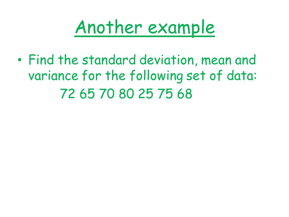 Another example Find the standard deviation, mean and variance for the following set of data: 72 65 70 80 25 75 68