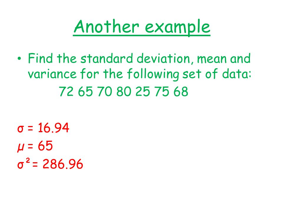 Another example Find the standard deviation, mean and variance for the following set of data: 72 65 70 80 25 75 68 σ = 16.94 µ = 65 σ²= 286.96