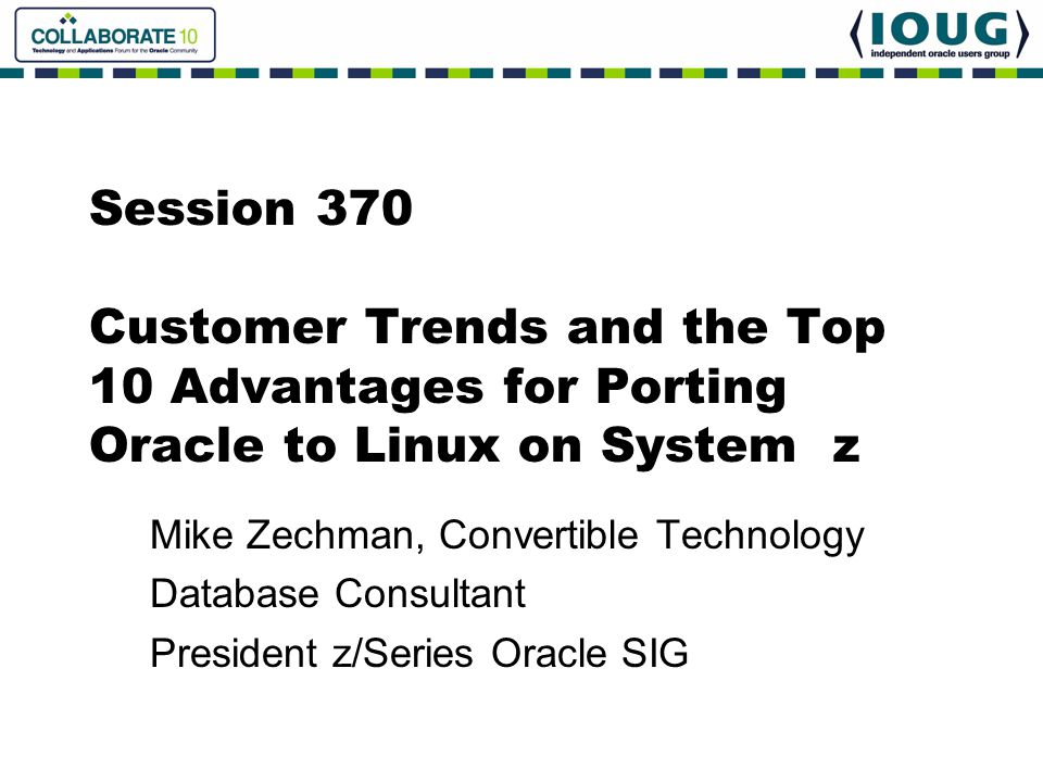 Session 370 Customer Trends and the Top 10 Advantages for Porting Oracle to Linux on System z Mike Zechman, Convertible Technology Database Consultant