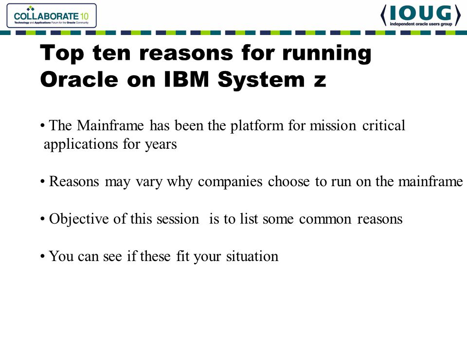 Top ten reasons for running Oracle on IBM System z The Mainframe has been the platform for mission critical applications for years Reasons may vary wh