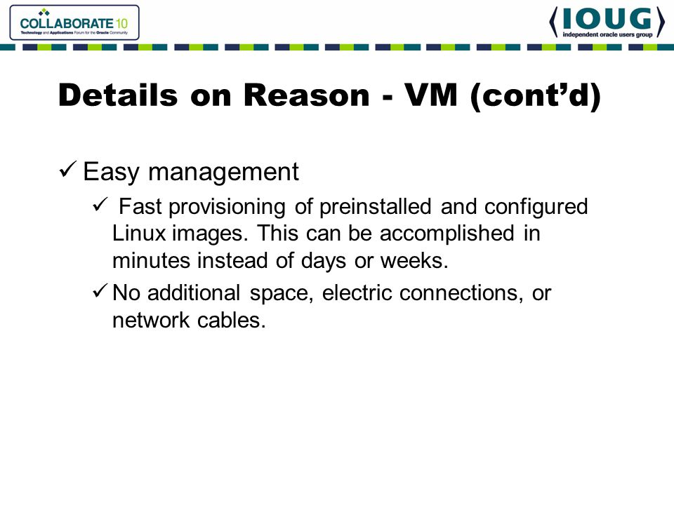 Details on Reason - VM (cont'd) Easy management Fast provisioning of preinstalled and configured Linux images. This can be accomplished in minutes ins