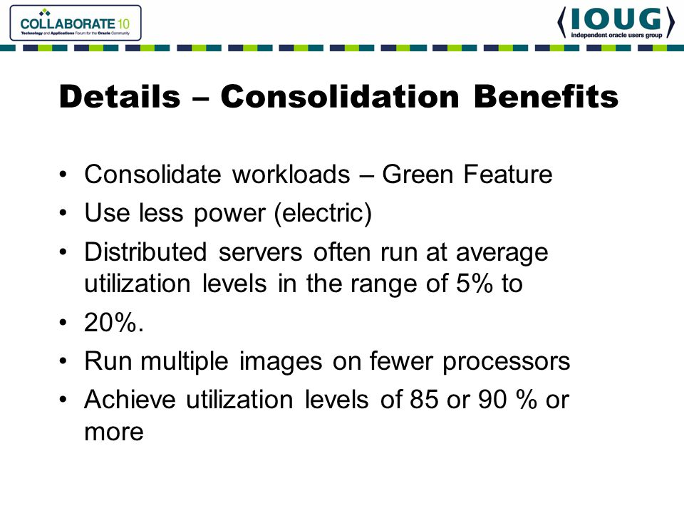 Details – Consolidation Benefits Consolidate workloads – Green Feature Use less power (electric) Distributed servers often run at average utilization