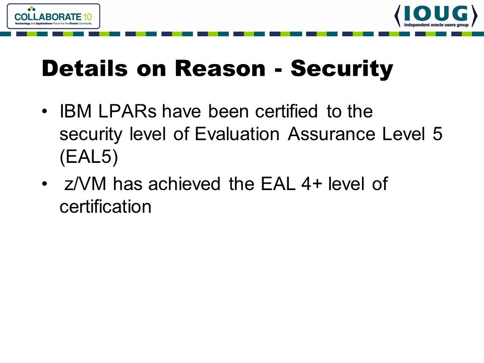 Details on Reason - Security IBM LPARs have been certified to the security level of Evaluation Assurance Level 5 (EAL5) z/VM has achieved the EAL 4+ l