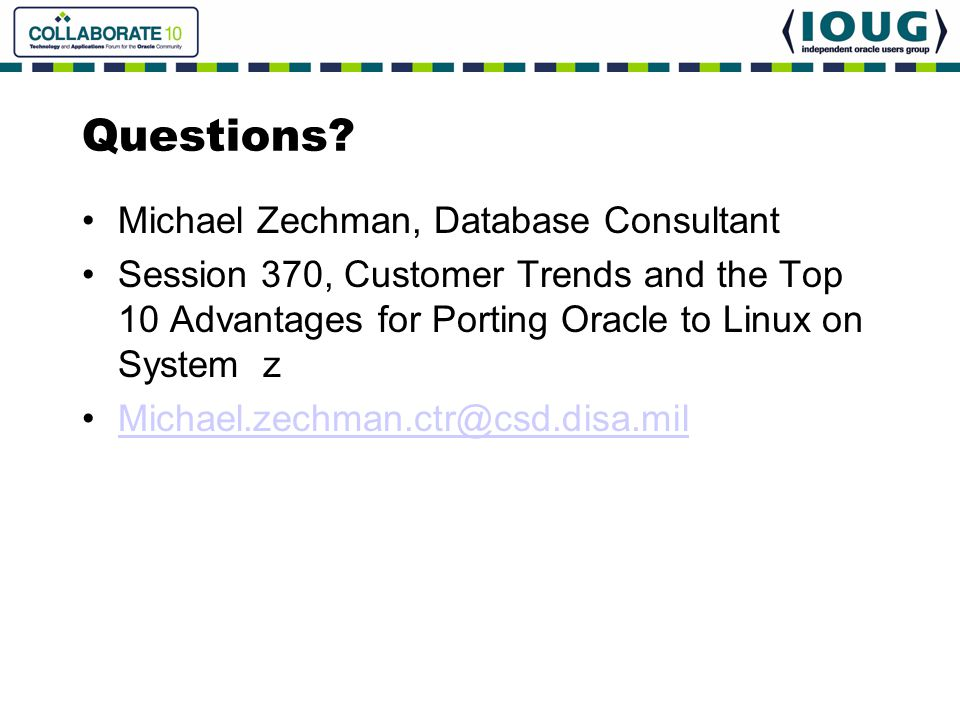 Questions? Michael Zechman, Database Consultant Session 370, Customer Trends and the Top 10 Advantages for Porting Oracle to Linux on System z Michael