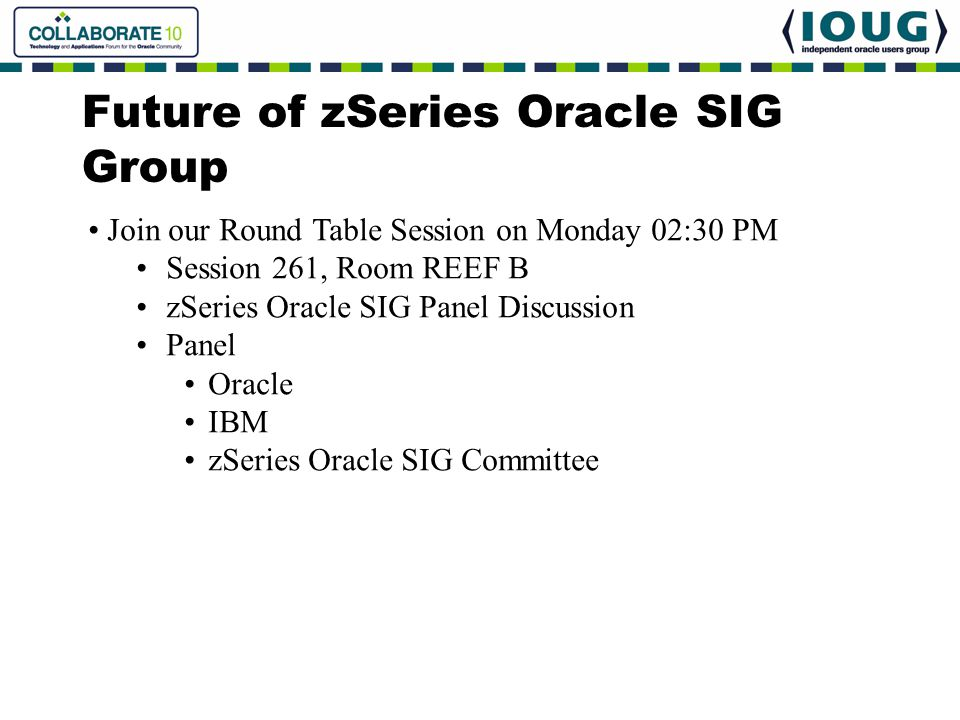 Future of zSeries Oracle SIG Group Join our Round Table Session on Monday 02:30 PM Session 261, Room REEF B zSeries Oracle SIG Panel Discussion Panel