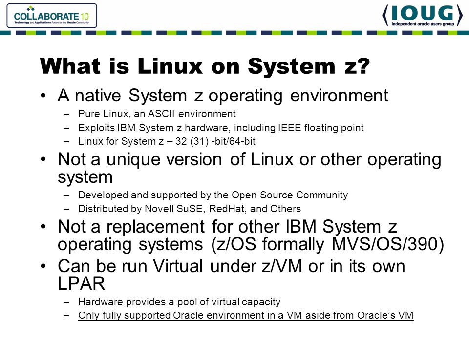 What is Linux on System z? A native System z operating environment –Pure Linux, an ASCII environment –Exploits IBM System z hardware, including IEEE f