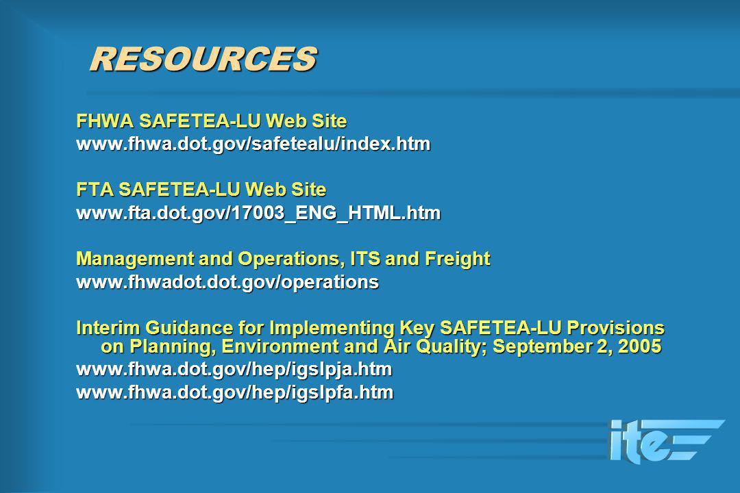 RESOURCES FHWA SAFETEA-LU Web Site www.fhwa.dot.gov/safetealu/index.htm FTA SAFETEA-LU Web Site www.fta.dot.gov/17003_ENG_HTML.htm Management and Oper