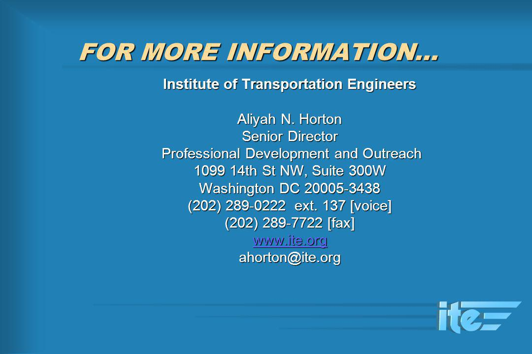 FOR MORE INFORMATION… Institute of Transportation Engineers Aliyah N. Horton Senior Director Professional Development and Outreach Professional Develo