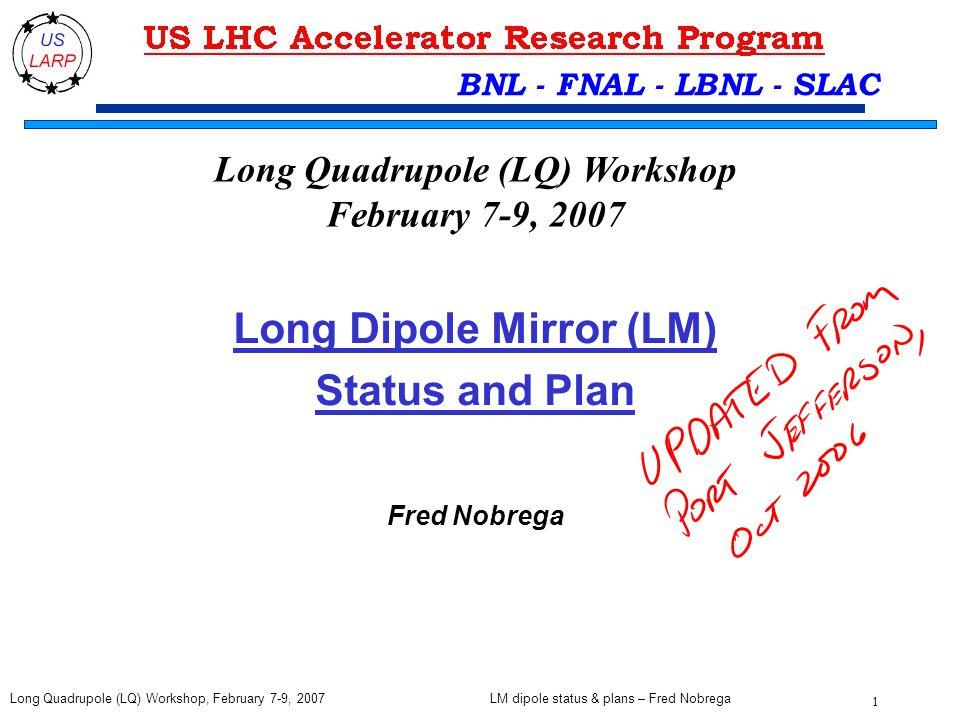 LM dipole status & plans – Fred Nobrega 1 Long Quadrupole (LQ) Workshop, February 7-9, 2007 BNL - FNAL - LBNL - SLAC Long Dipole Mirror (LM) Status and Plan Fred Nobrega Long Quadrupole (LQ) Workshop February 7-9, 2007