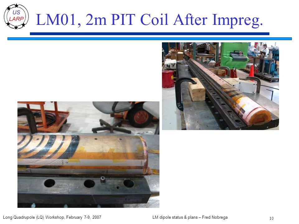 LM dipole status & plans – Fred Nobrega 10 Long Quadrupole (LQ) Workshop, February 7-9, 2007 LM01, 2m PIT Coil After Impreg.