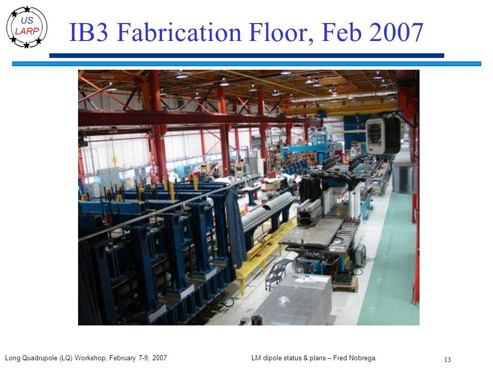 LM dipole status & plans – Fred Nobrega 13 Long Quadrupole (LQ) Workshop, February 7-9, 2007 IB3 Fabrication Floor, Feb 2007