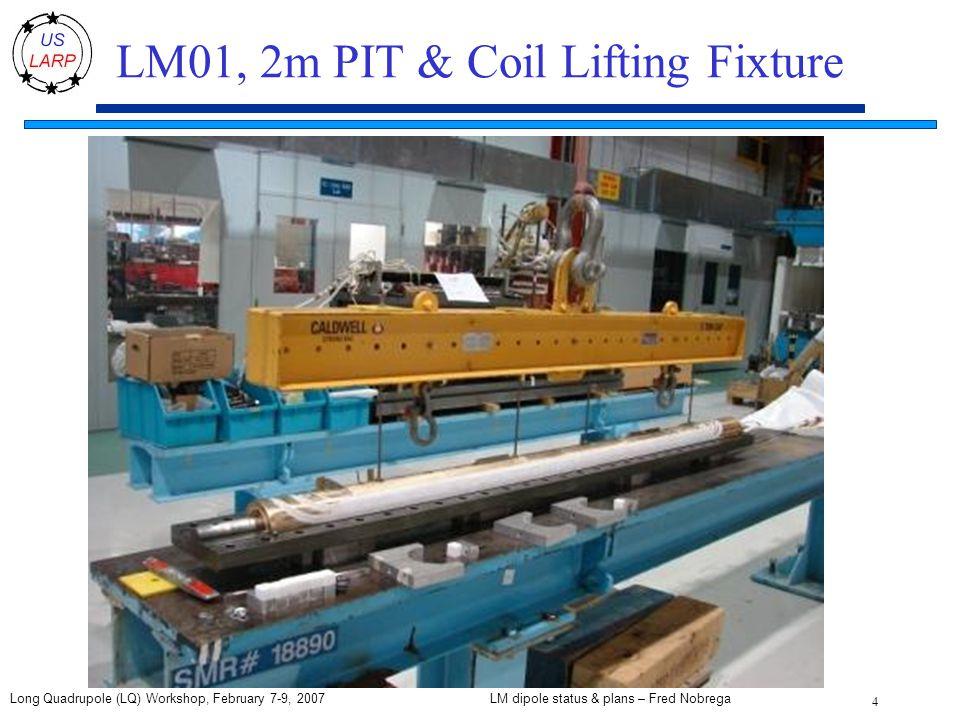 LM dipole status & plans – Fred Nobrega 4 Long Quadrupole (LQ) Workshop, February 7-9, 2007 LM01, 2m PIT & Coil Lifting Fixture