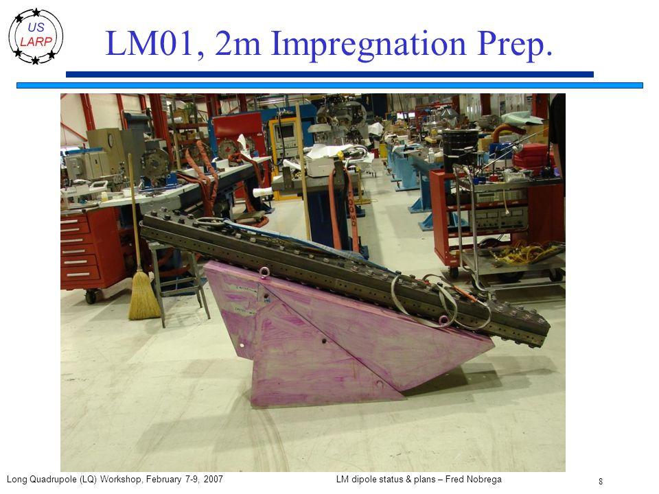 LM dipole status & plans – Fred Nobrega 8 Long Quadrupole (LQ) Workshop, February 7-9, 2007 LM01, 2m Impregnation Prep.