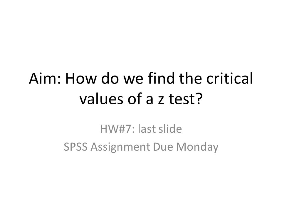 Aim: How do we find the critical values of a z test HW#7: last slide SPSS Assignment Due Monday