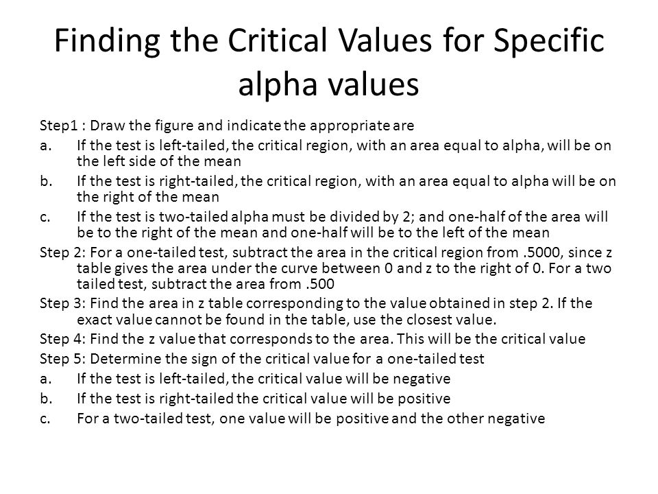 Finding the Critical Values for Specific alpha values Step1 : Draw the figure and indicate the appropriate are a.If the test is left-tailed, the critical region, with an area equal to alpha, will be on the left side of the mean b.If the test is right-tailed, the critical region, with an area equal to alpha will be on the right of the mean c.If the test is two-tailed alpha must be divided by 2; and one-half of the area will be to the right of the mean and one-half will be to the left of the mean Step 2: For a one-tailed test, subtract the area in the critical region from.5000, since z table gives the area under the curve between 0 and z to the right of 0.