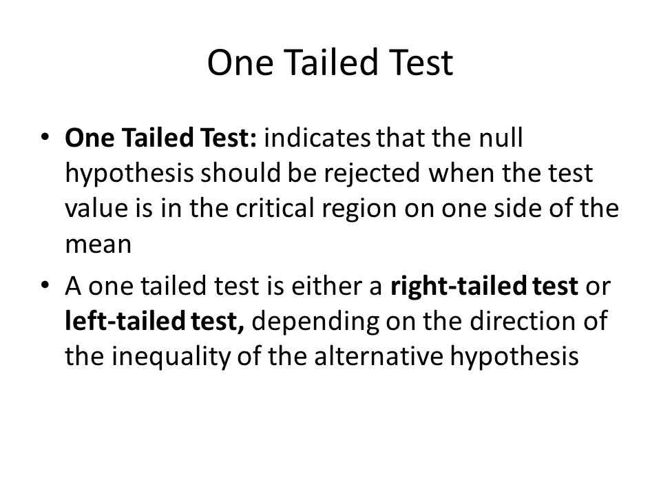One Tailed Test One Tailed Test: indicates that the null hypothesis should be rejected when the test value is in the critical region on one side of the mean A one tailed test is either a right-tailed test or left-tailed test, depending on the direction of the inequality of the alternative hypothesis